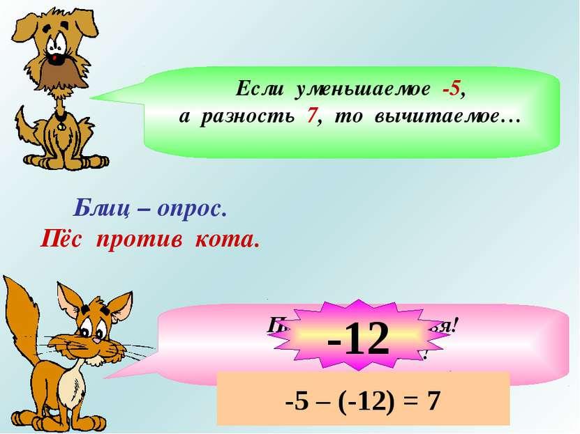Блиц – опрос. Пёс против кота. Если уменьшаемое -5, а разность 7, то вычитаем...