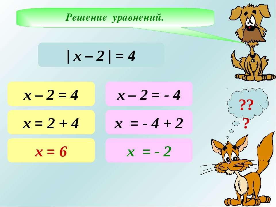 Решение уравнений. ??? | х – 2 | = 4 х – 2 = 4 х = 2 + 4 х = 6 х – 2 = - 4 х ...