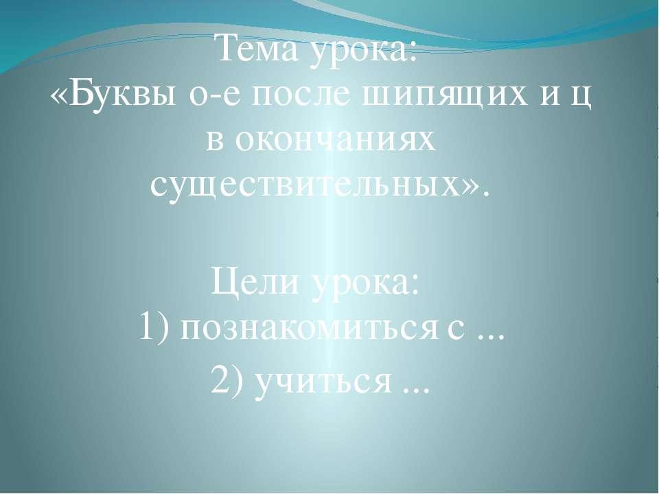 Тема урока: «Буквы о-е после шипящих и ц в окончаниях существительных». Цели ...