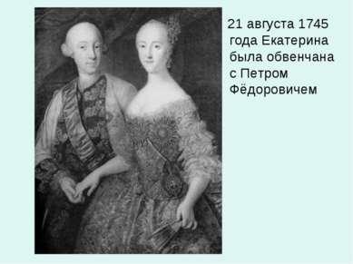 21 августа 1745 года Екатерина была обвенчана с Петром Фёдоровичем