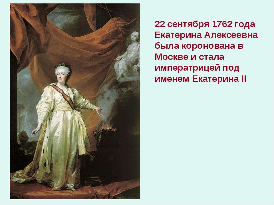 22 сентября 1762 года Екатерина Алексеевна была коронована в Москве и стала и...