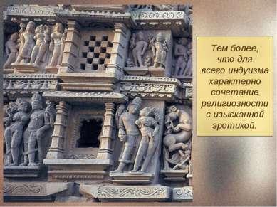 Тем более, что для всего индуизма характерно сочетание религиозности с изыска...