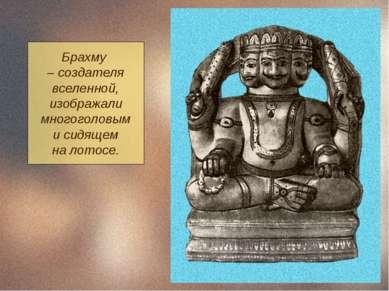 Брахму – создателя вселенной, изображали многоголовым и сидящем на лотосе.