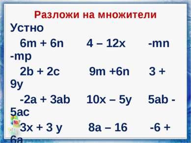 Разложи на множители Устно 6m + 6n 4 – 12x -mn -mp 2b + 2c 9m +6n 3 + 9y -2a ...