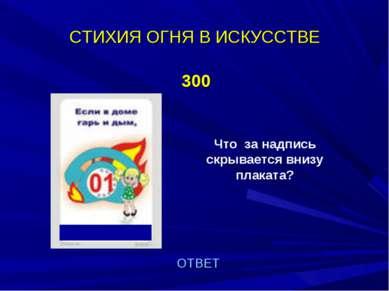 СТИХИЯ ОГНЯ В ИСКУССТВЕ 300 Что за надпись скрывается внизу плаката? ОТВЕТ