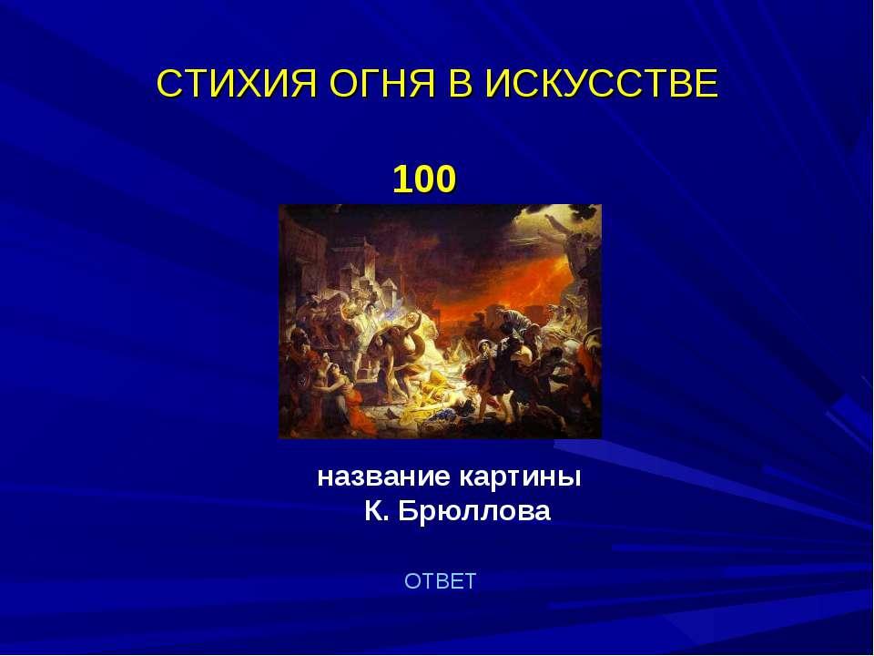 СТИХИЯ ОГНЯ В ИСКУССТВЕ 100 название картины К. Брюллова ОТВЕТ
