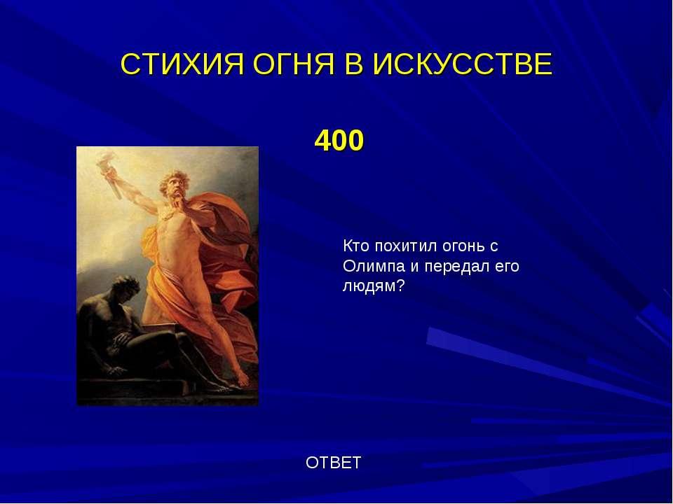 СТИХИЯ ОГНЯ В ИСКУССТВЕ 400 ОТВЕТ Кто похитил огонь с Олимпа и передал его лю...