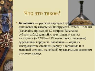 Что это такое? Балалайка — русский народный трёхструнный щипковый музыкальный...