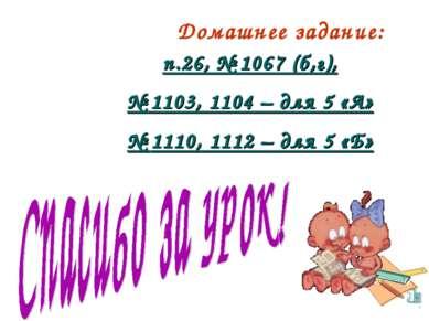 Домашнее задание: п.26, № 1067 (б,г), № 1103, 1104 – для 5 «А» № 1110, 1112 –...