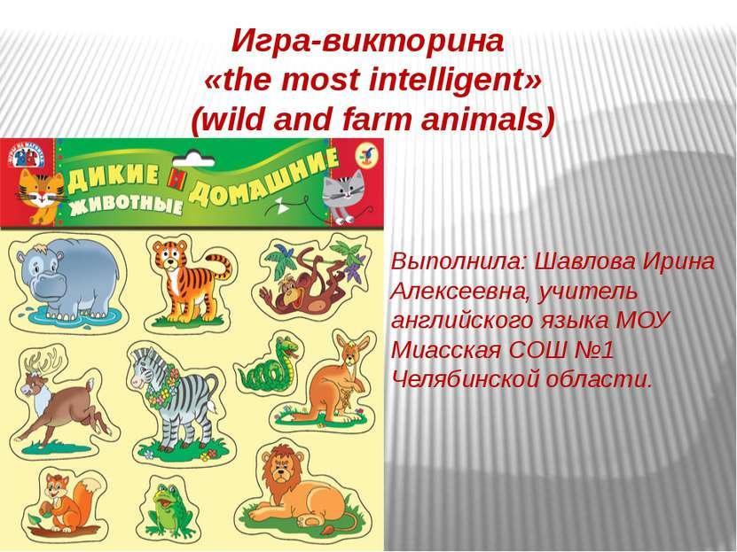 Игра-викторина «the most intelligent» (wild and farm animals) Выполнила: Шавл...