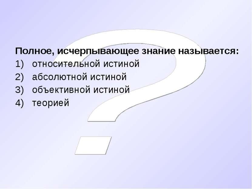 Полное, исчерпывающее знание называется: относительной истиной абсолютной ист...