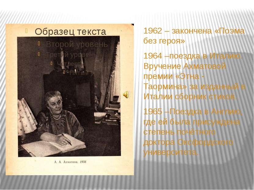1962 – закончена «Поэма без героя» 1964 –поездка в Италию. Вручение Ахматовой...