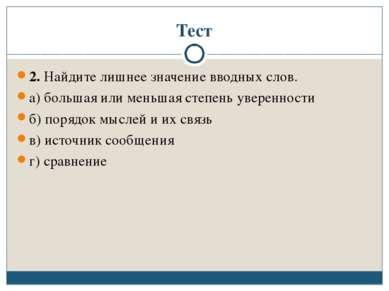 Тест 2. Найдите лишнее значение вводных слов. а) большая или меньшая степень ...