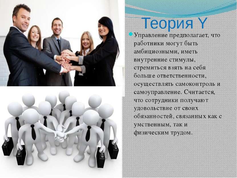 Теория Y Управление предполагает, что работники могут быть амбициозными, имет...