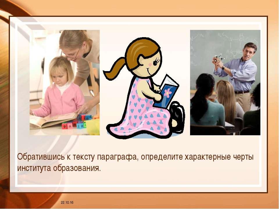 * Обратившись к тексту параграфа, определите характерные черты института обра...