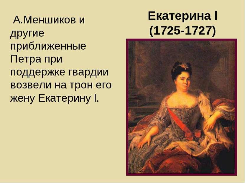 Екатерина l (1725-1727) А.Меншиков и другие приближенные Петра при поддержке ...