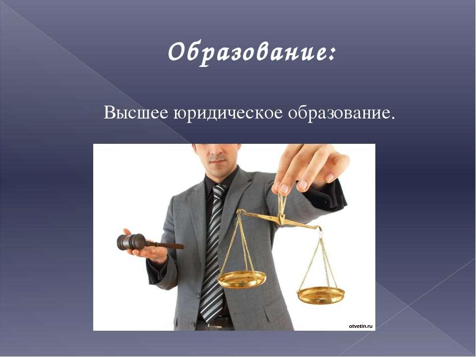 Образование: Высшее юридическое образование.