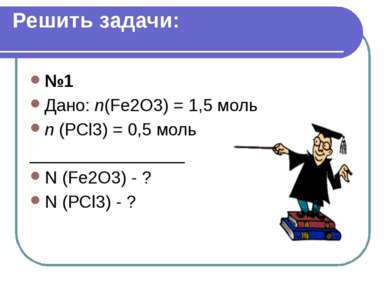 Решить задачи: №1 Дано: n(Fe2O3) = 1,5 моль n (PCl3) = 0,5 моль _____________...