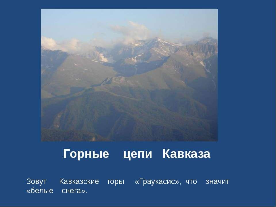 Горные цепи Кавказа Зовут Кавказские горы «Граукасис», что значит «белые снега».