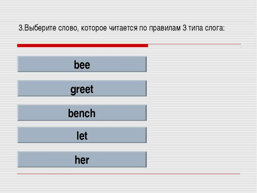3.Выберите слово, которое читается по правилам 3 типа слога: bee greet bench ...