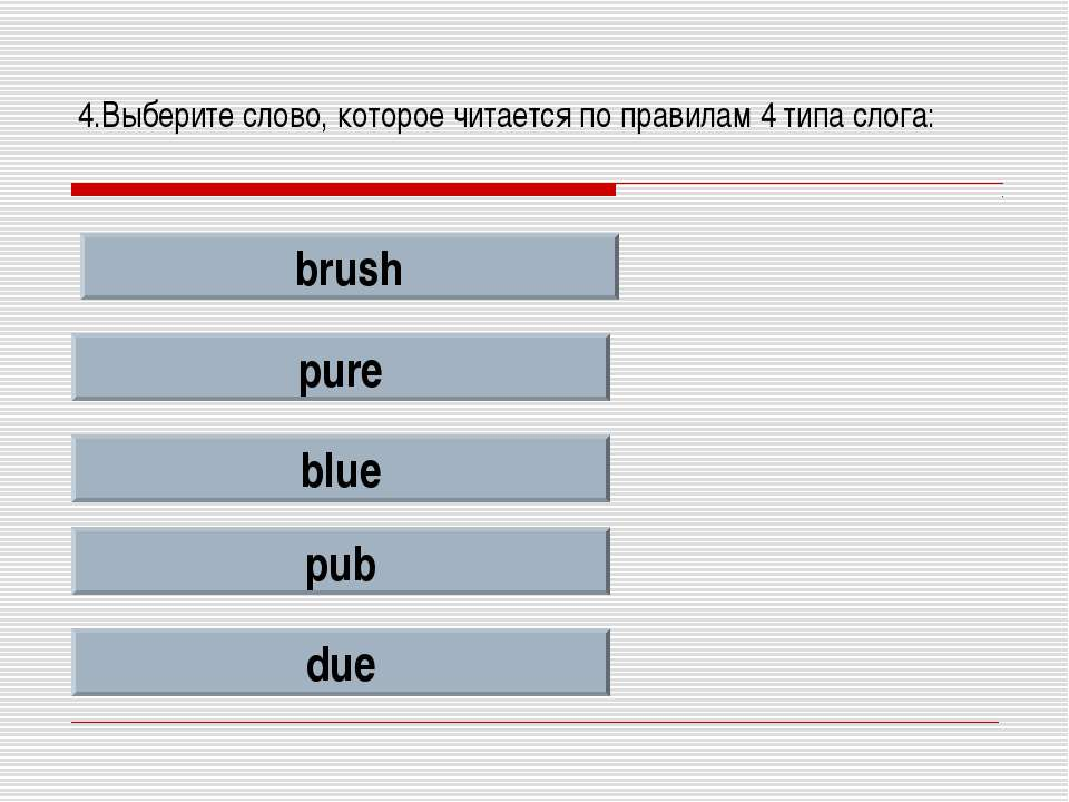 4.Выберите слово, которое читается по правилам 4 типа слога: brush pure blue ...