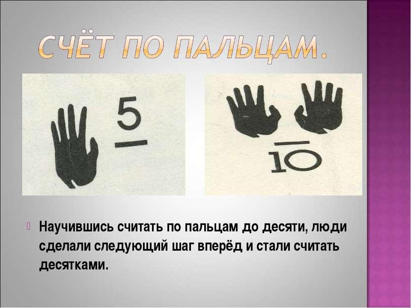 Научившись считать по пальцам до десяти, люди сделали следующий шаг вперёд и ...