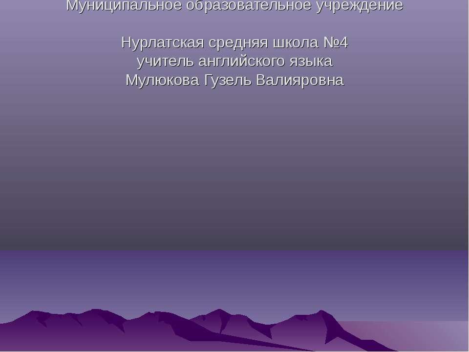 Муниципальное образовательное учреждение Нурлатская средняя школа №4 учитель ...
