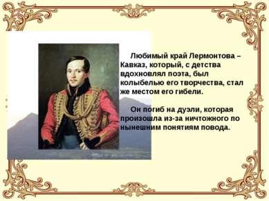 Любимый край Лермонтова – Кавказ, который, с детства вдохновлял поэта, был ко...