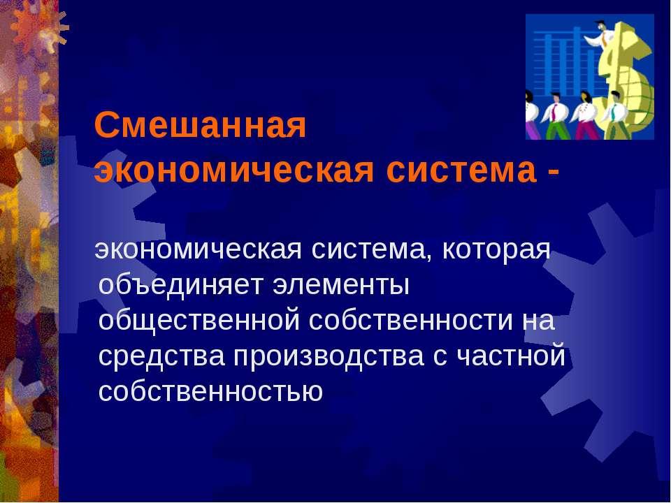 Смешанная экономическая система - экономическая система, которая объединяет э...