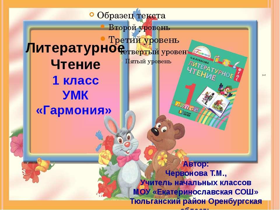 Литературное Чтение 1 класс УМК «Гармония» Автор: Червонова Т.М., Учитель нач...