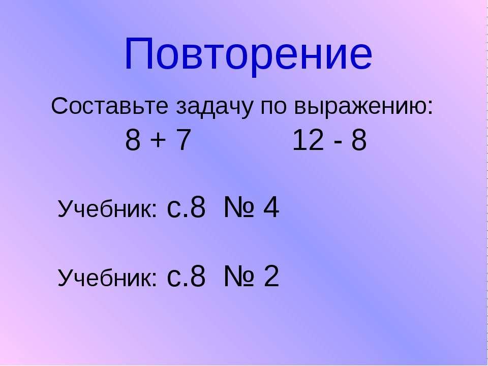 Повторение Составьте задачу по выражению: 8 + 7 12 - 8 Учебник: с.8 № 4 Учебн...