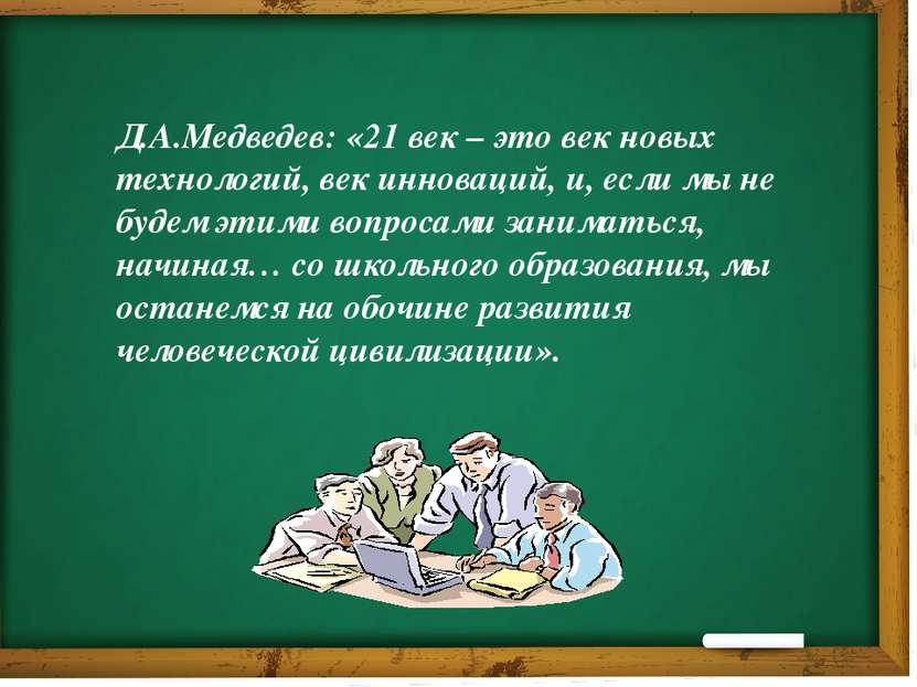 Д.А.Медведев: «21 век – это век новых технологий, век инноваций, и, если мы н...
