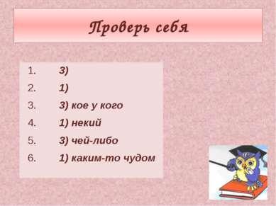 Проверь себя 1. 3) 2. 1) 3. 3) кое у кого 4. 1) некий 5. 3) чей-либо 6. 1) ка...
