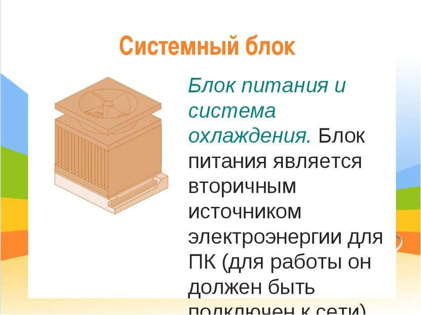 Системный блок Блок питания и система охлаждения. Блок питания является втори...