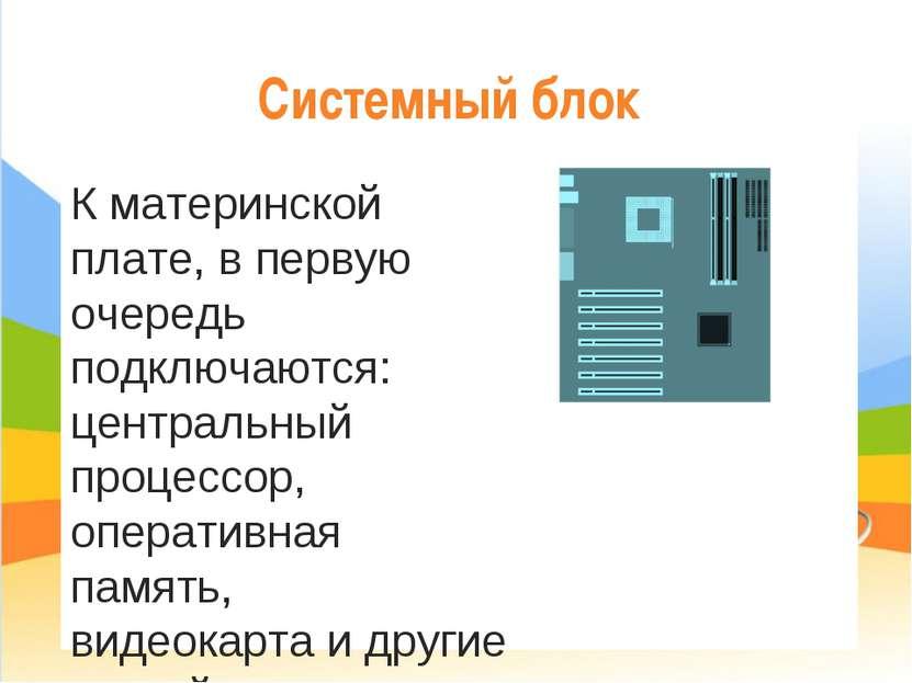 Системный блок К материнской плате, в первую очередь подключаются: центральны...