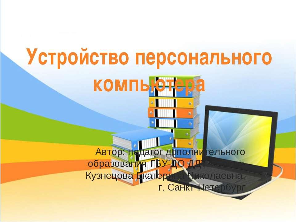 Устройство персонального компьютера Автор: педагог дополнительного образовани...
