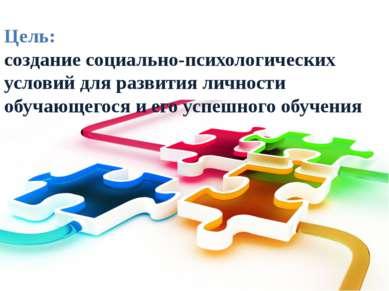 Цель: создание социально-психологических условий для развития личности обучаю...