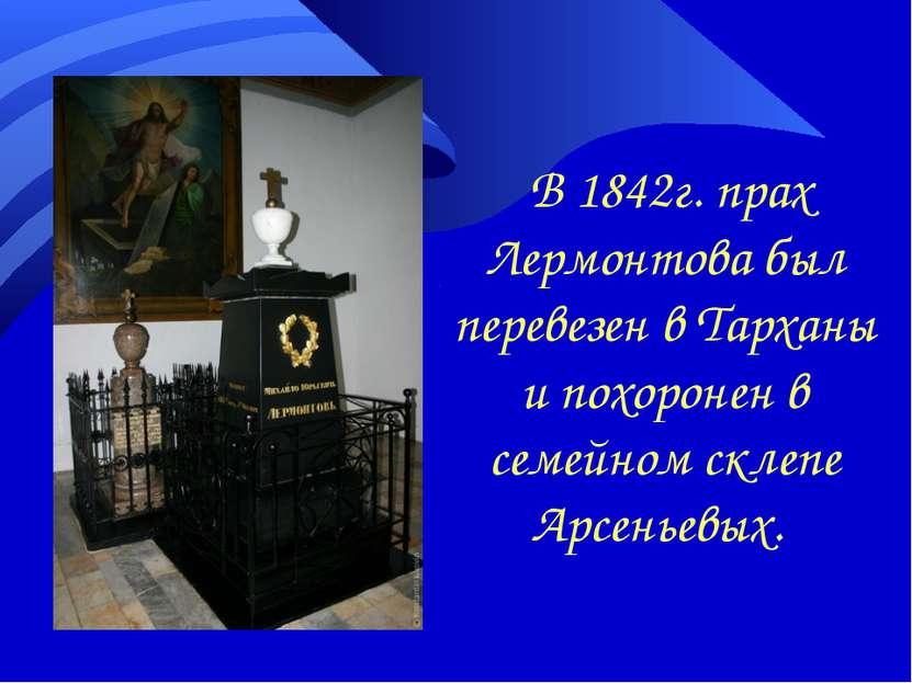 В 1842г. прах Лермонтова был перевезен в Тарханы и похоронен в семейном склеп...