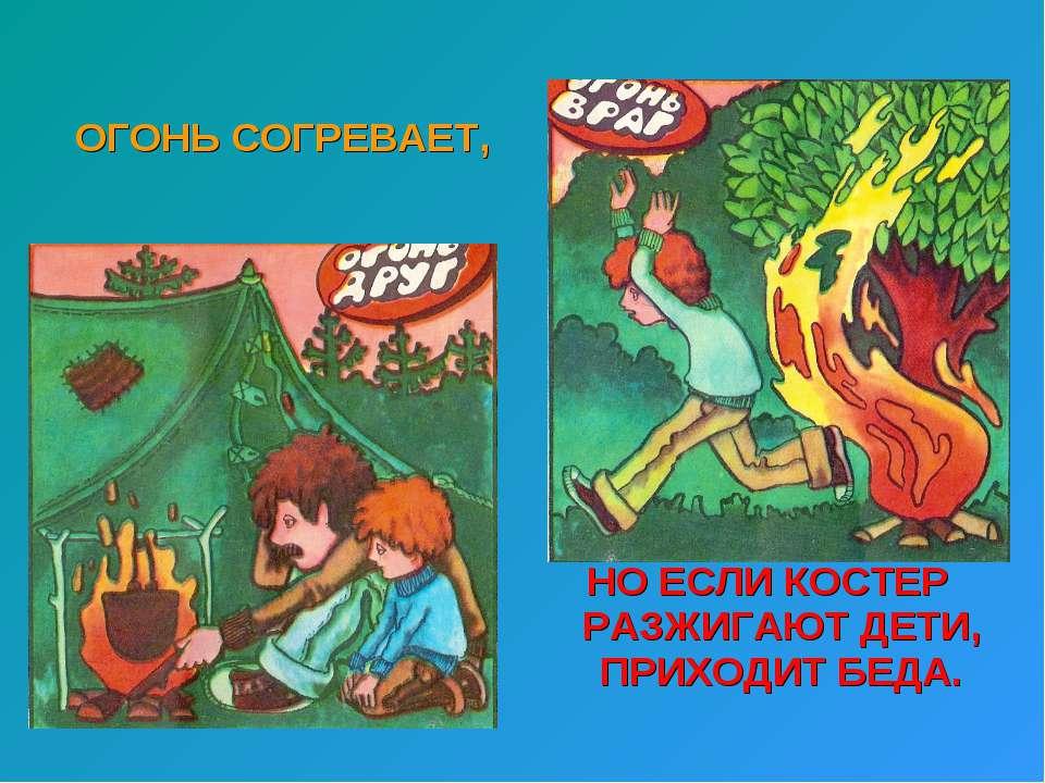 ОГОНЬ СОГРЕВАЕТ, НО ЕСЛИ КОСТЕР РАЗЖИГАЮТ ДЕТИ, ПРИХОДИТ БЕДА.