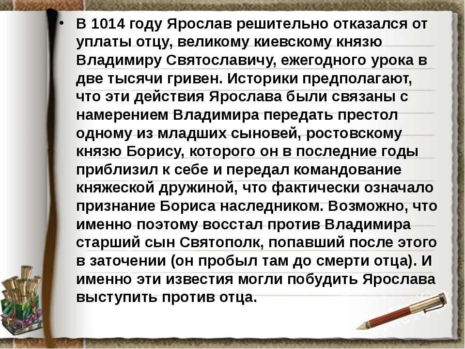 В 1014 году Ярослав решительно отказался от уплаты отцу, великому киевскому к...