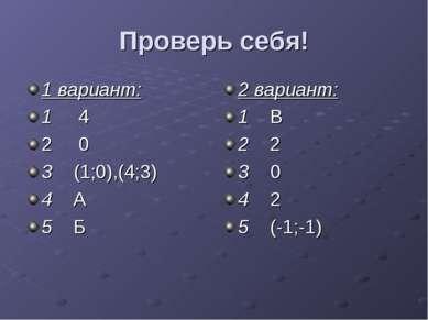 Проверь себя! 1 вариант: 1 4 2 0 3 (1;0),(4;3) 4 А 5 Б 2 вариант: 1 В 2 2 3 0...
