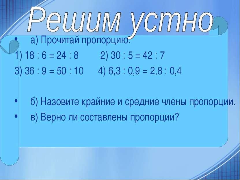 а) Прочитай пропорцию: 1) 18 : 6 = 24 : 8 2) 30 : 5 = 42 : 7 3) 36 : 9 = 50 :...