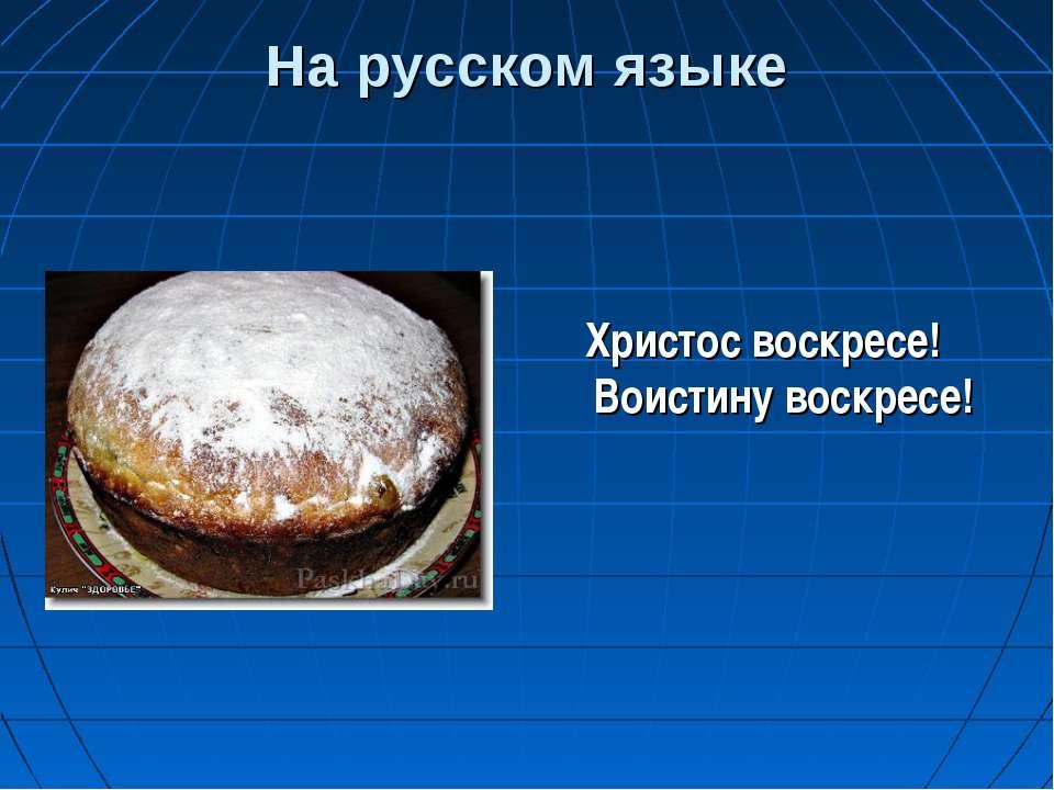 На русском языке Христос воскресе! Воистину воскресе!