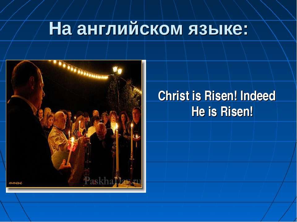 На английском языке: Christ is Risen! Indeed He is Risen!