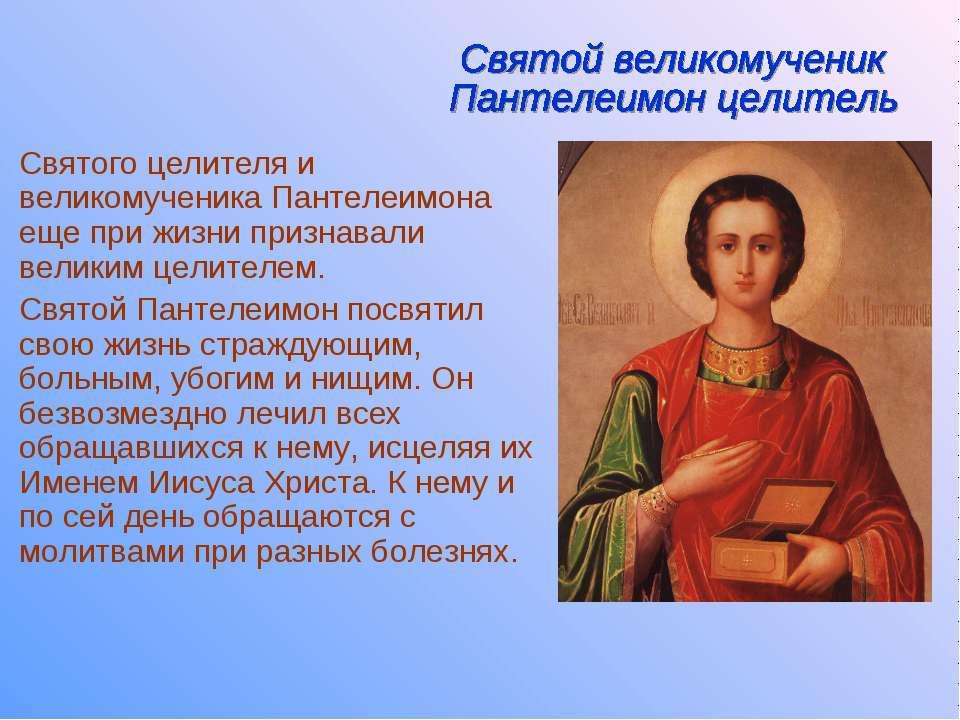 Святого целителя и великомученика Пантелеимона еще при жизни признавали велик...