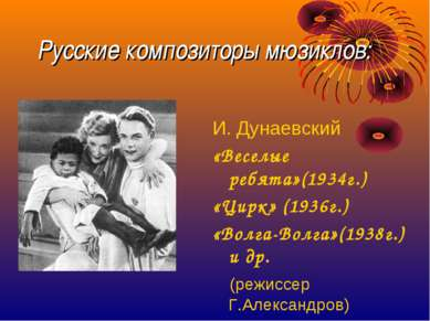 Русские композиторы мюзиклов: И. Дунаевский «Веселые ребята»(1934г.) «Цирк» (...