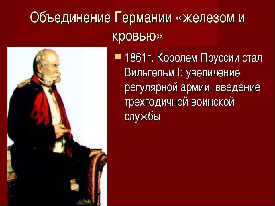 Объединение Германии «железом и кровью» 1861г. Королем Пруссии стал Вильгельм...