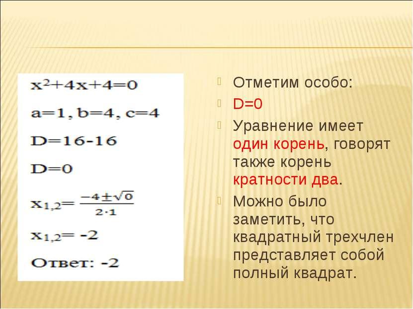 Отметим особо: D=0 Уравнение имеет один корень, говорят также корень кратност...