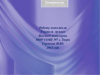 Работу выполнила Учитель музыки Высшей категории МОУ СОШ №7 г. Твери Горячева...