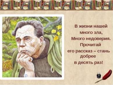 В жизни нашей много зла, Много недоверия. Прочитай его рассказ – стань добрее...